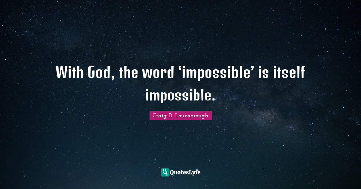 Craig D. Lounsbrough Quotes: With God, the word 'impossible' is itself impossible.