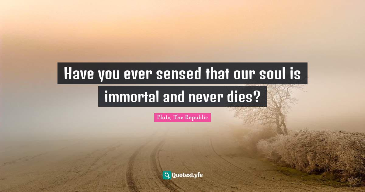 Plato, The Republic Quotes: Have you ever sensed that our soul is immortal and never dies?