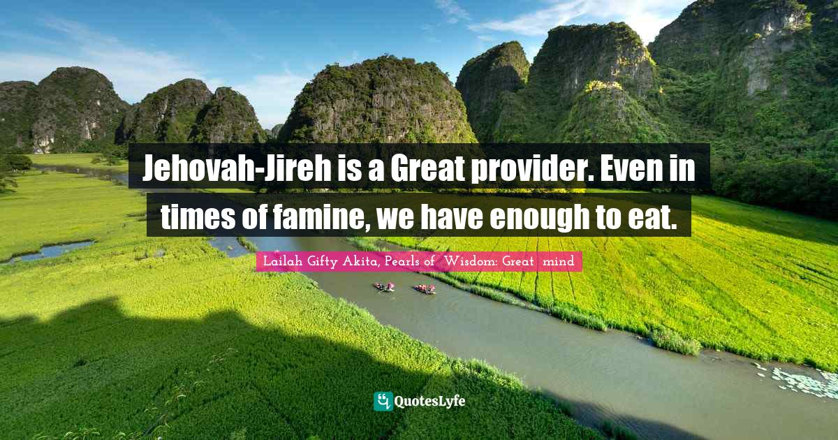 Lailah Gifty Akita, Pearls of  Wisdom: Great  mind Quotes: Jehovah-Jireh is a Great provider. Even in times of famine, we have enough to eat.