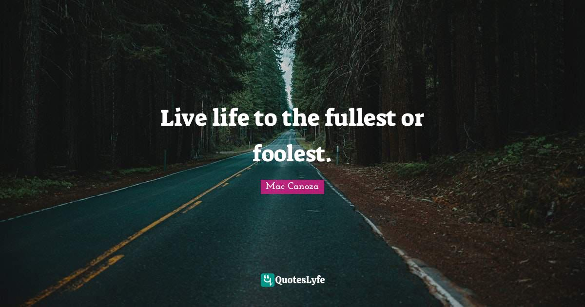 Mac Canoza Quotes: Live life to the fullest or foolest.