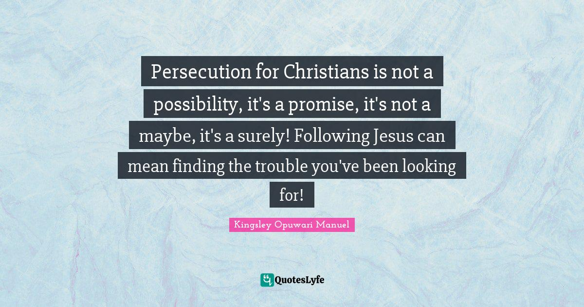 Kingsley Opuwari Manuel Quotes: Persecution for Christians is not a possibility, it's a promise, it's not a maybe, it's a surely! Following Jesus can mean finding the trouble you've been looking for!
