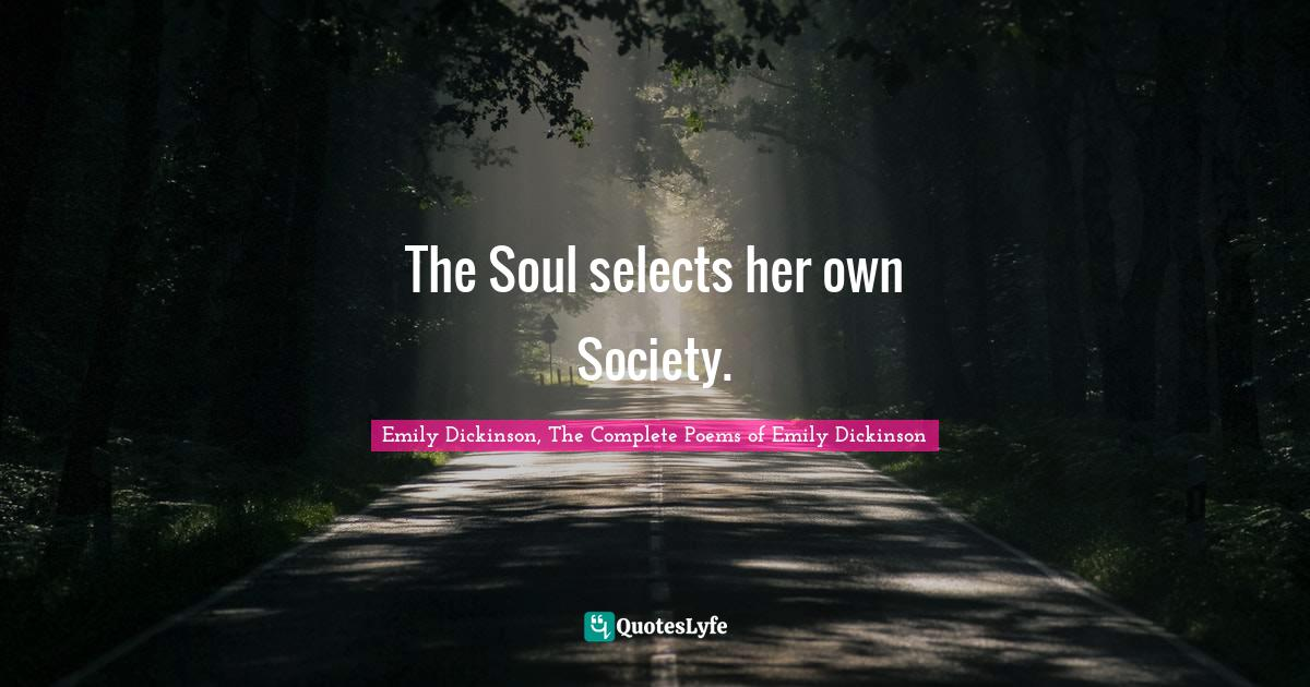 Emily Dickinson, The Complete Poems of Emily Dickinson Quotes: The Soul selects her own Society.