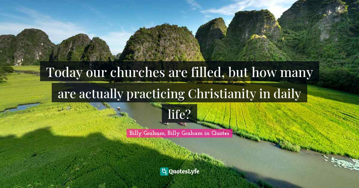 Billy Graham, Billy Graham in Quotes Quotes: Today our churches are filled, but how many are actually practicing Christianity in daily life?