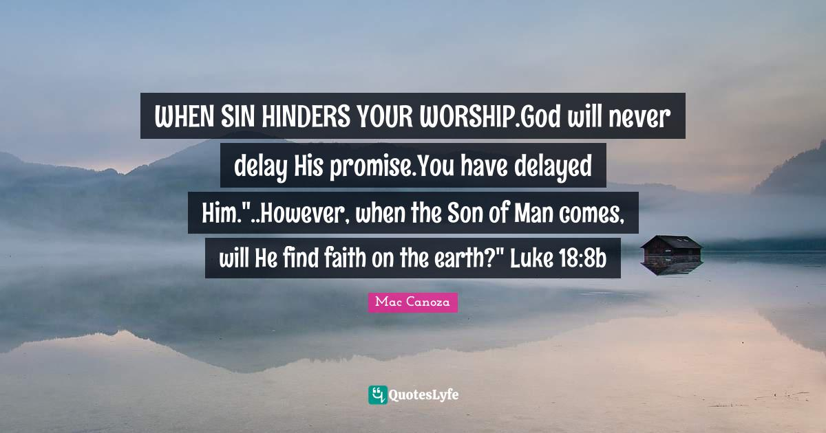 Mac Canoza Quotes: WHEN SIN HINDERS YOUR WORSHIP.God will never delay His promise.You have delayed Him.