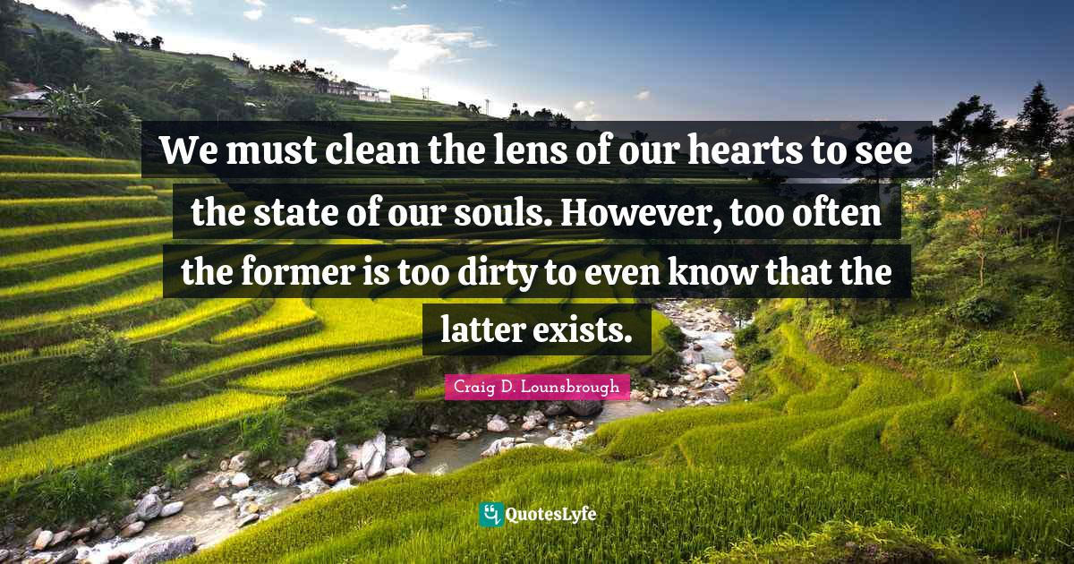 Craig D. Lounsbrough Quotes: We must clean the lens of our hearts to see the state of our souls. However, too often the former is too dirty to even know that the latter exists.