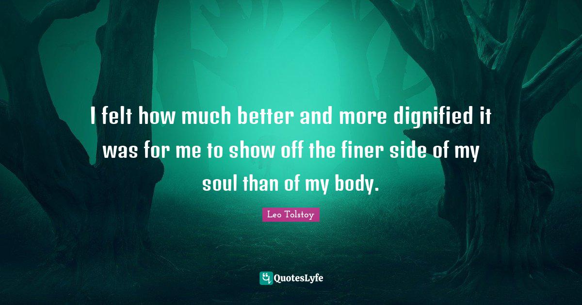 Leo Tolstoy Quotes: I felt how much better and more dignified it was for me to show off the finer side of my soul than of my body.