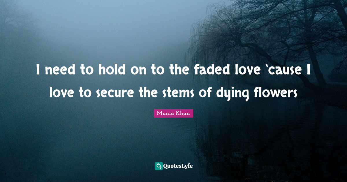 Munia Khan Quotes: I need to hold on to the faded love 'cause I love to secure the stems of dying flowers