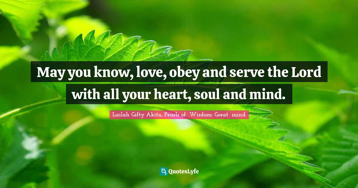 Lailah Gifty Akita, Pearls of  Wisdom: Great  mind Quotes: May you know, love, obey and serve the Lord with all your heart, soul and mind.