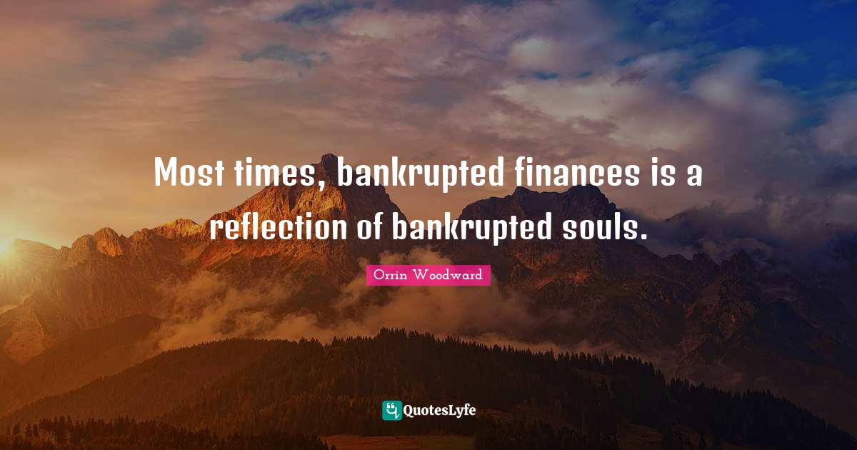 Orrin Woodward Quotes: Most times, bankrupted finances is a reflection of bankrupted souls.