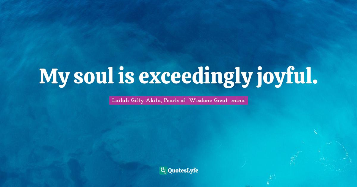 Lailah Gifty Akita, Pearls of  Wisdom: Great  mind Quotes: My soul is exceedingly joyful.