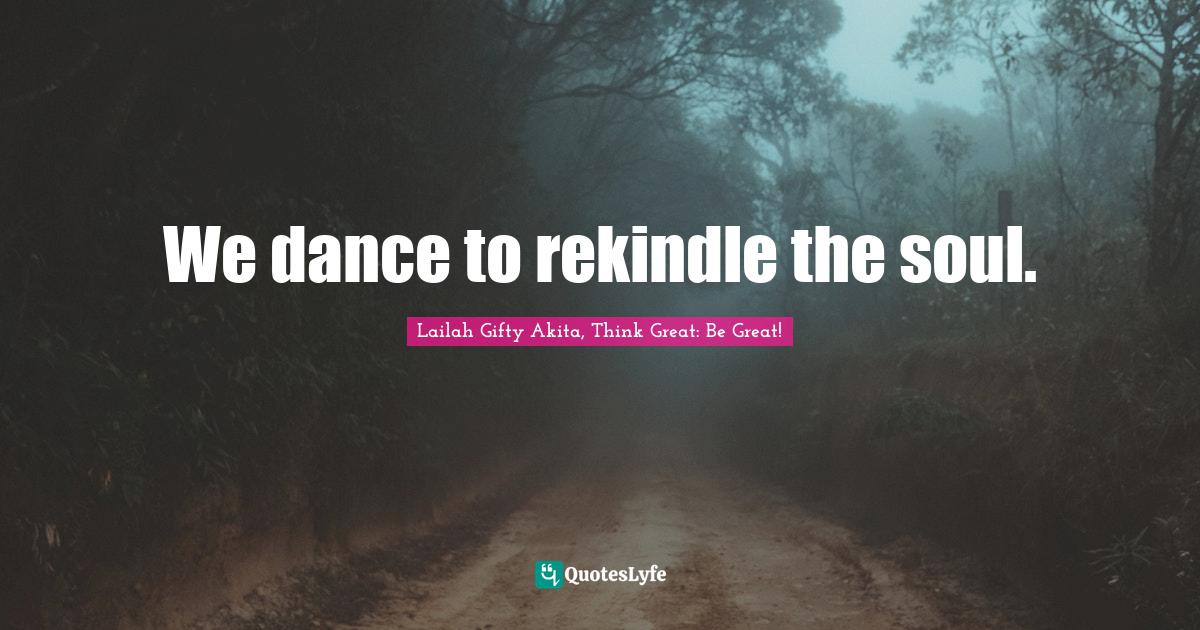 Lailah Gifty Akita, Think Great: Be Great! Quotes: We dance to rekindle the soul.