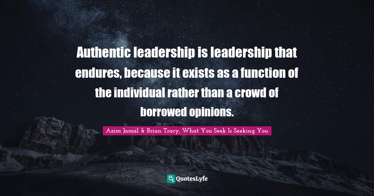 Azim Jamal & Brian Tracy, What You Seek Is Seeking You Quotes: Authentic leadership is leadership that endures, because it exists as a function of the individual rather than a crowd of borrowed opinions.