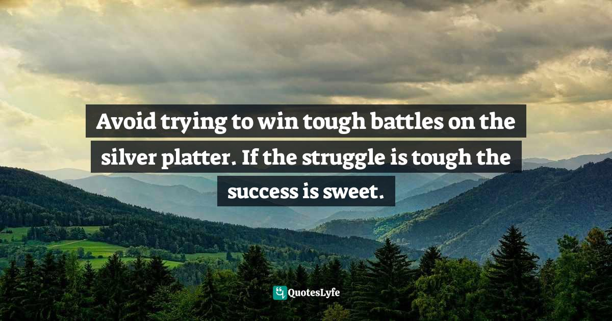 Israelmore Ayivor, Leaders' Frontpage: Leadership Insights from 21 Martin Luther King Jr. Thoughts Quotes: Avoid trying to win tough battles on the silver platter. If the struggle is tough the success is sweet.