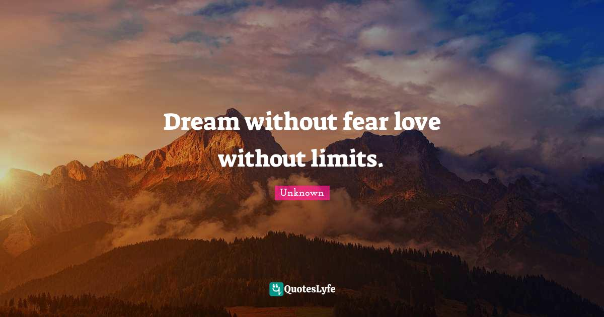 Unknown Quotes: Dream without fear love without limits.