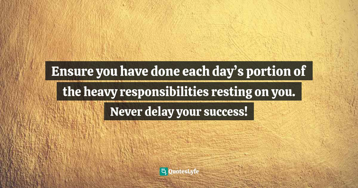 Israelmore Ayivor, Leaders' Frontpage: Leadership Insights from 21 Martin Luther King Jr. Thoughts Quotes: Ensure you have done each day's portion of the heavy responsibilities resting on you. Never delay your success!