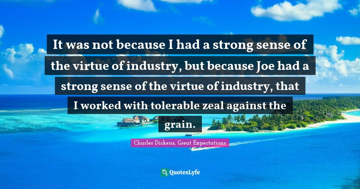 Charles Dickens, Great Expectations Quotes: It was not because I had a strong sense of the virtue of industry, but because Joe had a strong sense of the virtue of industry, that I worked with tolerable zeal against the grain.