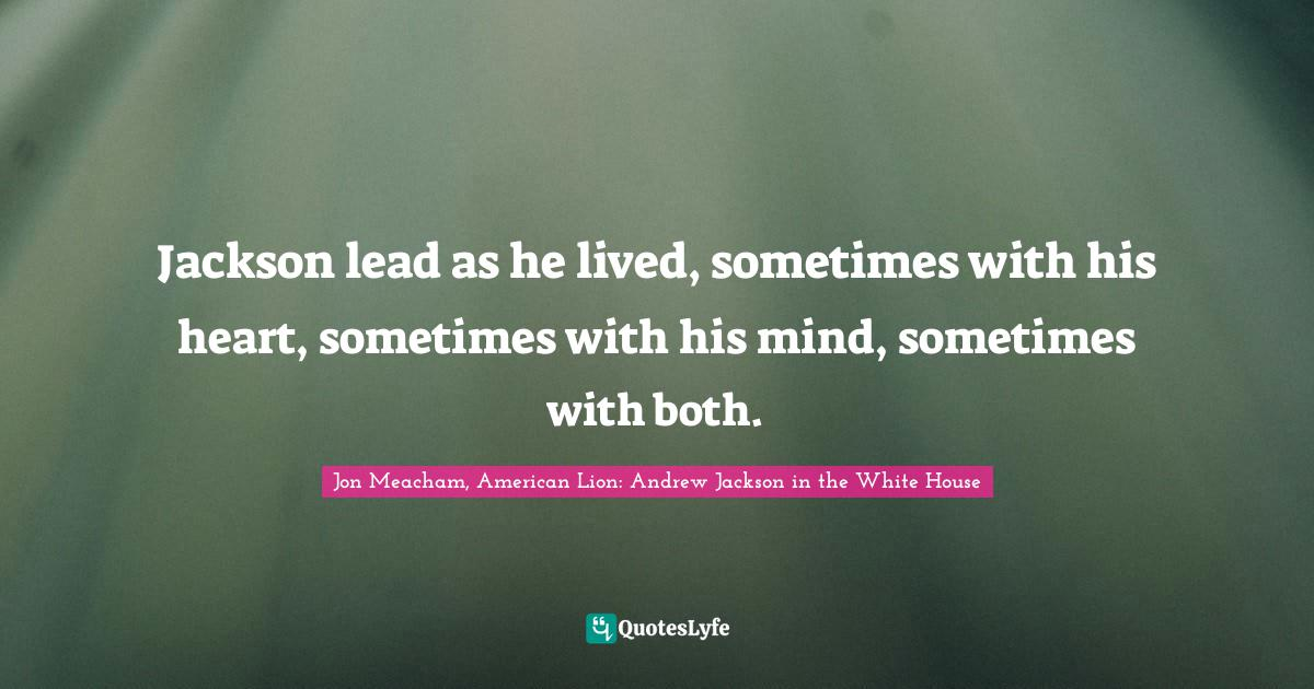 Jon Meacham, American Lion: Andrew Jackson in the White House Quotes: Jackson lead as he lived, sometimes with his heart, sometimes with his mind, sometimes with both.
