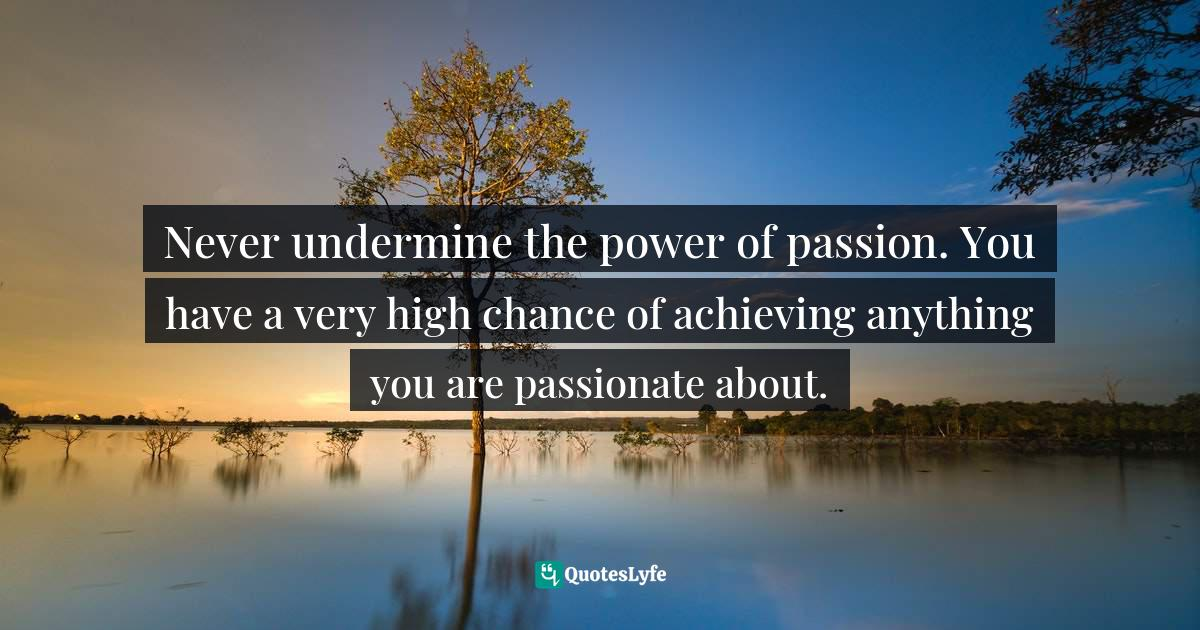 Israelmore Ayivor, Leaders' Frontpage: Leadership Insights from 21 Martin Luther King Jr. Thoughts Quotes: Never undermine the power of passion. You have a very high chance of achieving anything you are passionate about.