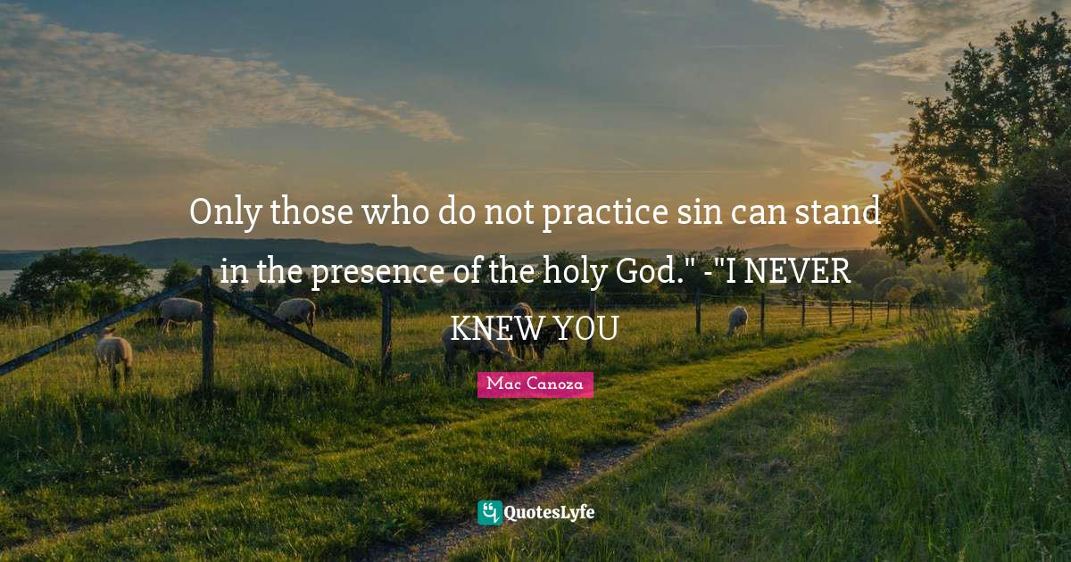 Mac Canoza Quotes: Only those who do not practice sin can stand in the presence of the holy God.