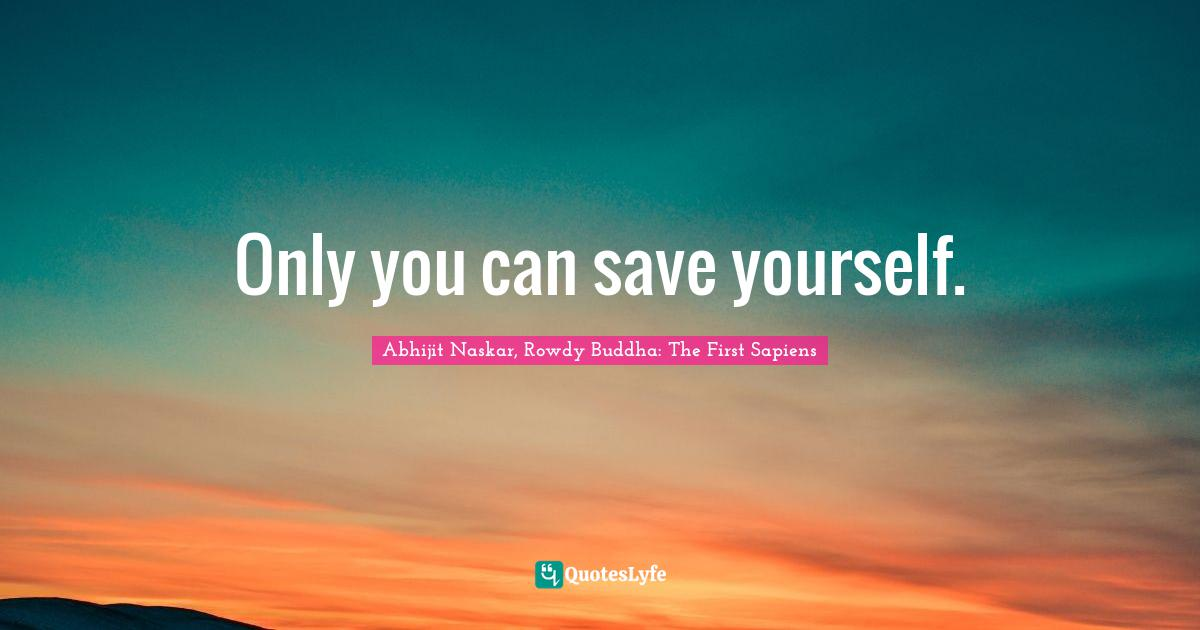 Abhijit Naskar, Rowdy Buddha: The First Sapiens Quotes: Only you can save yourself.