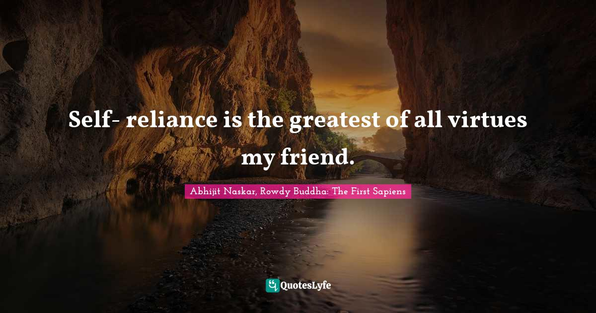 Abhijit Naskar, Rowdy Buddha: The First Sapiens Quotes: Self- reliance is the greatest of all virtues my friend.
