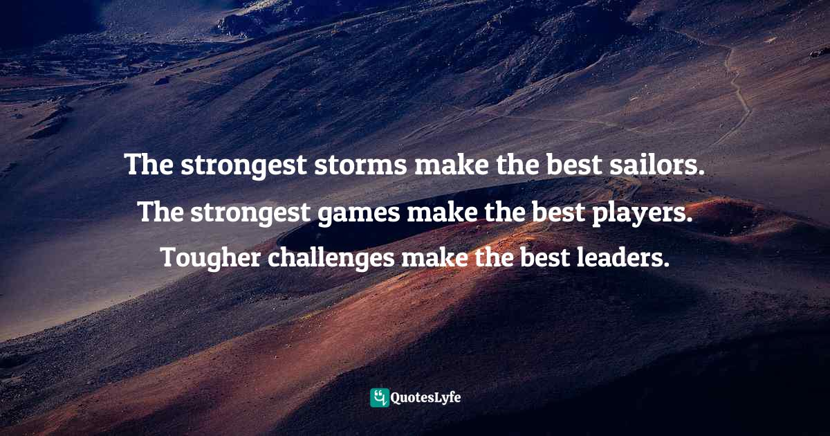 Israelmore Ayivor, Leaders' Frontpage: Leadership Insights from 21 Martin Luther King Jr. Thoughts Quotes: The strongest storms make the best sailors. The strongest games make the best players. Tougher challenges make the best leaders.