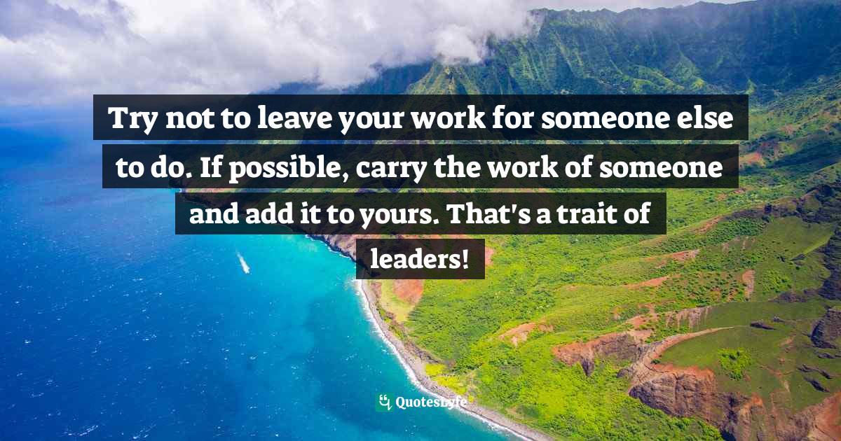 Israelmore Ayivor, Leaders' Frontpage: Leadership Insights from 21 Martin Luther King Jr. Thoughts Quotes: Try not to leave your work for someone else to do. If possible, carry the work of someone and add it to yours. That's a trait of leaders!