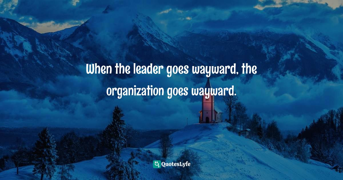 Israelmore Ayivor, Leaders' Frontpage: Leadership Insights from 21 Martin Luther King Jr. Thoughts Quotes: When the leader goes wayward, the organization goes wayward.