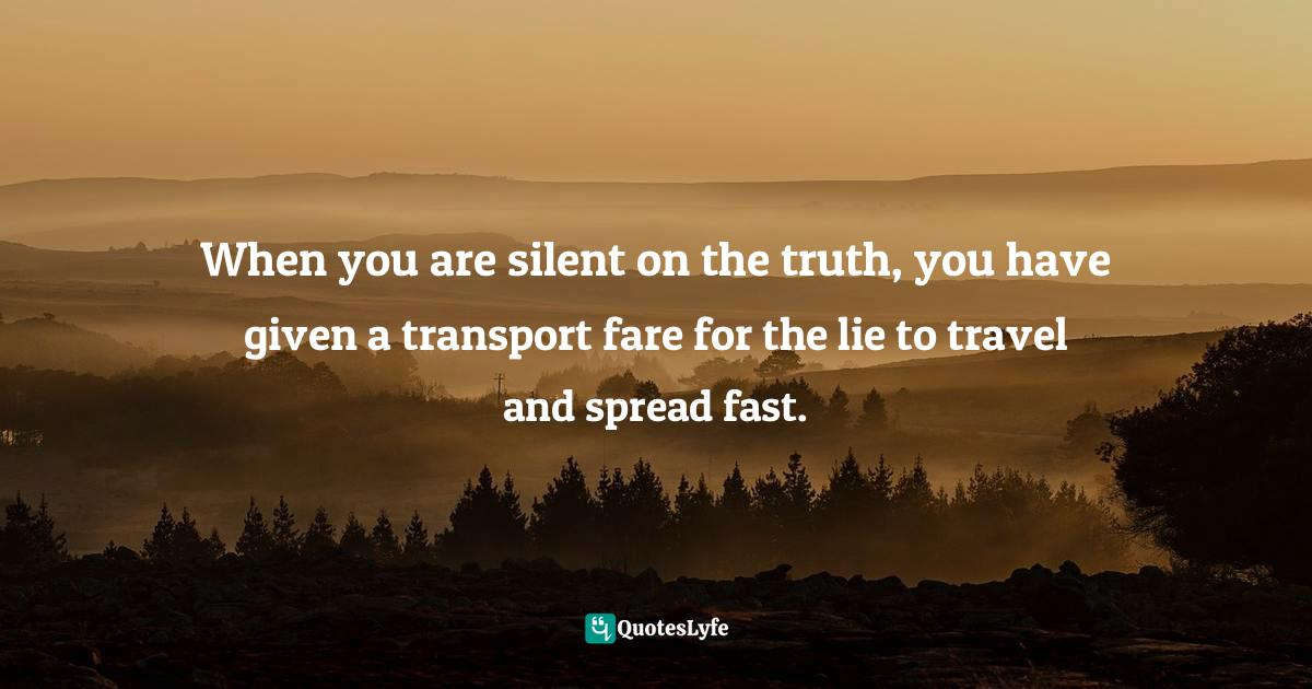 "Transportation Quotes: ""When you are silent on the truth, you have given a transport fare for the lie to travel and spread fast."""