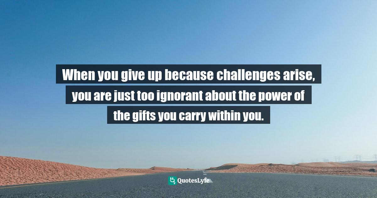 Israelmore Ayivor, Leaders' Frontpage: Leadership Insights from 21 Martin Luther King Jr. Thoughts Quotes: When you give up because challenges arise, you are just too ignorant about the power of the gifts you carry within you.