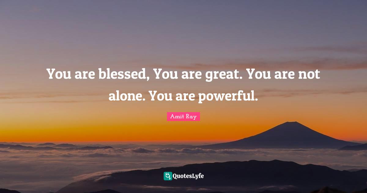 Amit Ray Quotes: You are blessed, You are great. You are not alone. You are powerful.
