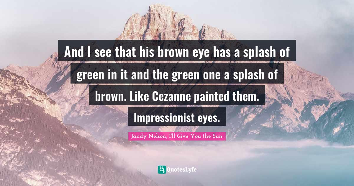 Jandy Nelson, I'll Give You the Sun Quotes: And I see that his brown eye has a splash of green in it and the green one a splash of brown. Like Cezanne painted them. Impressionist eyes.