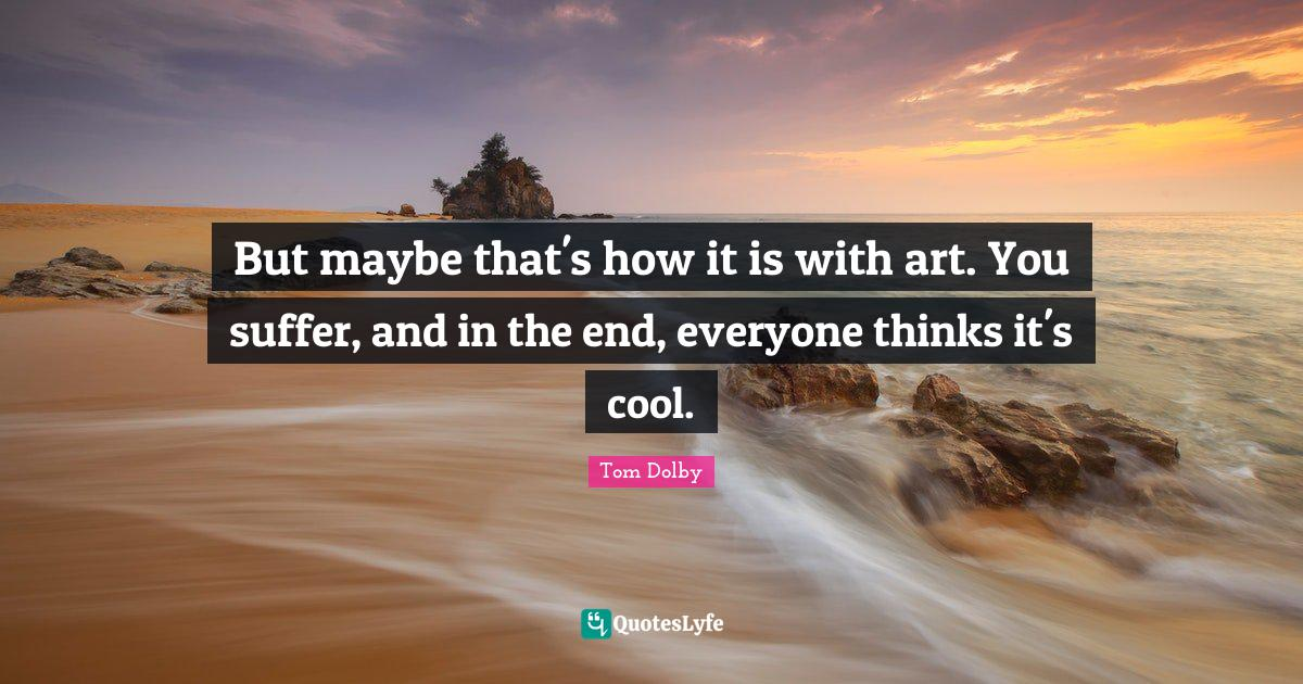 Tom Dolby Quotes: But maybe that's how it is with art. You suffer, and in the end, everyone thinks it's cool.