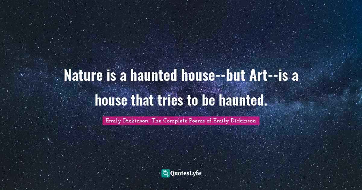 Emily Dickinson, The Complete Poems of Emily Dickinson Quotes: Nature is a haunted house--but Art--is a house that tries to be haunted.