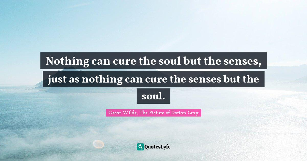 Oscar Wilde, The Picture of Dorian Gray Quotes: Nothing can cure the soul but the senses, just as nothing can cure the senses but the soul.