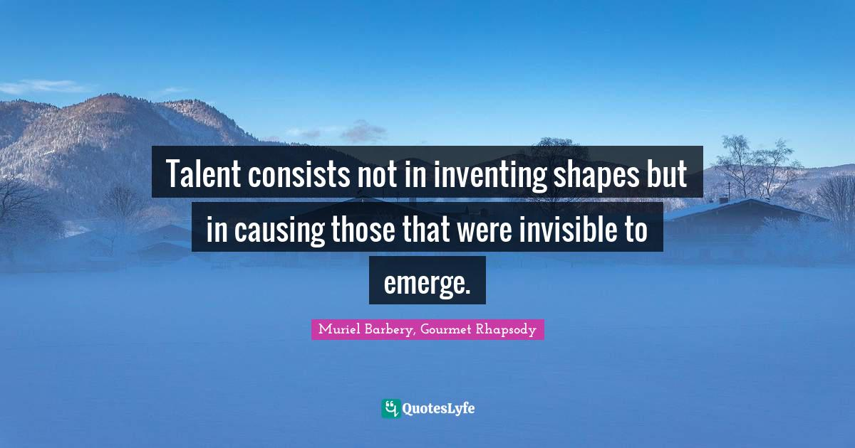 Muriel Barbery, Gourmet Rhapsody Quotes: Talent consists not in inventing shapes but in causing those that were invisible to emerge.