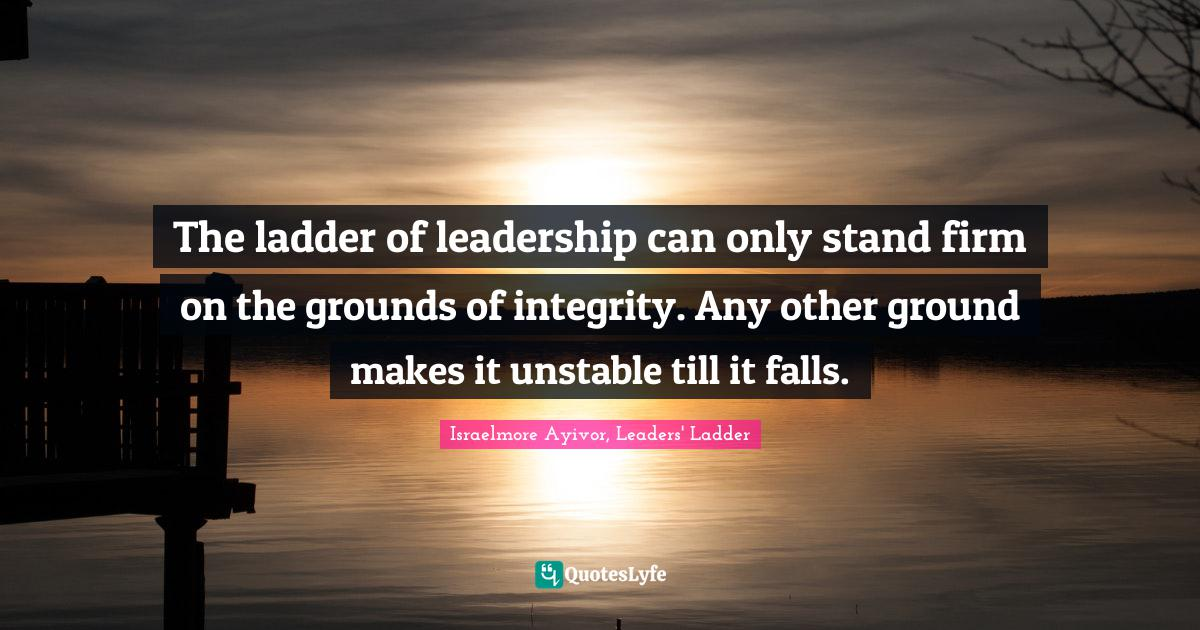 Israelmore Ayivor, Leaders' Ladder Quotes: The ladder of leadership can only stand firm on the grounds of integrity. Any other ground makes it unstable till it falls.