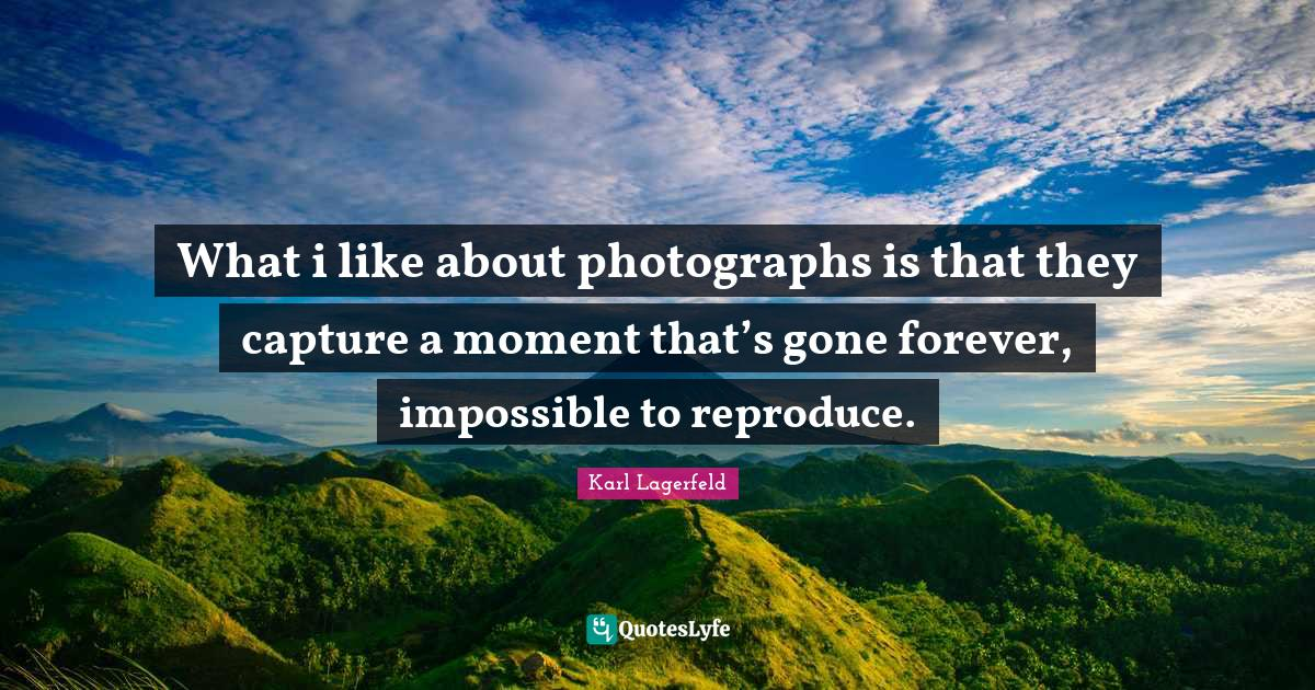 Karl Lagerfeld Quotes: What i like about photographs is that they capture a moment that's gone forever, impossible to reproduce.