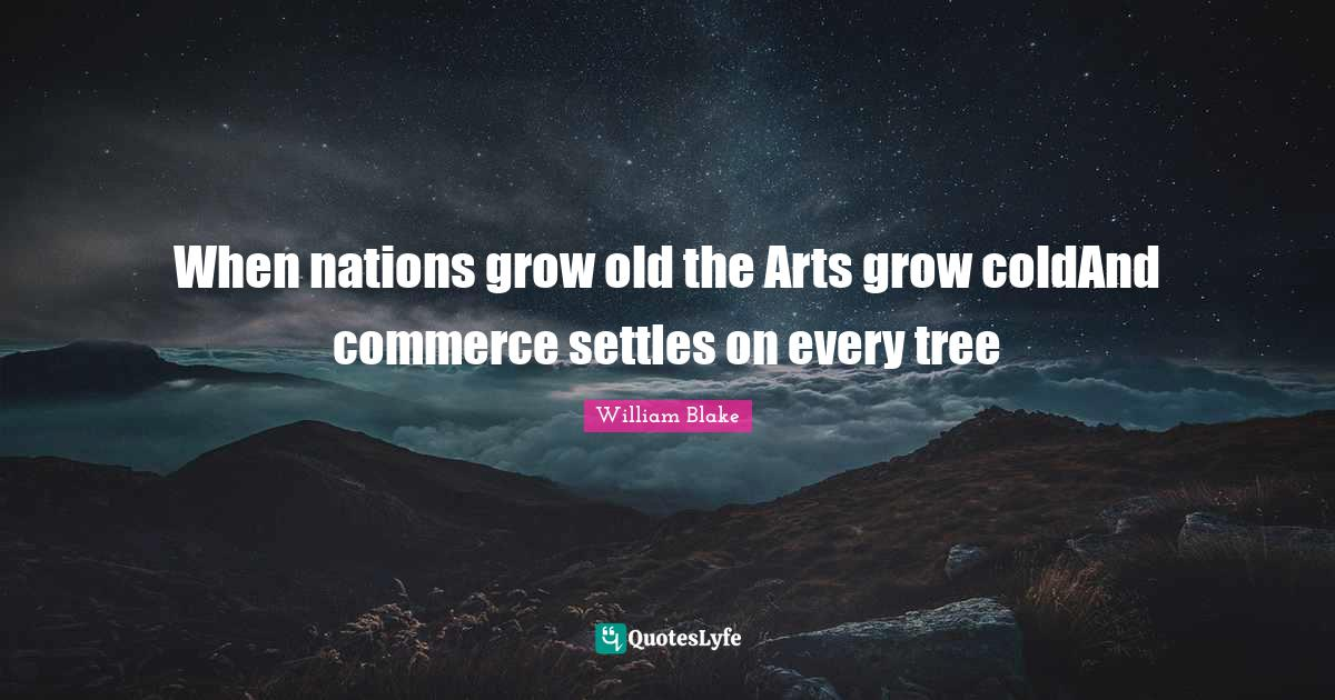 William Blake Quotes: When nations grow old the Arts grow coldAnd commerce settles on every tree
