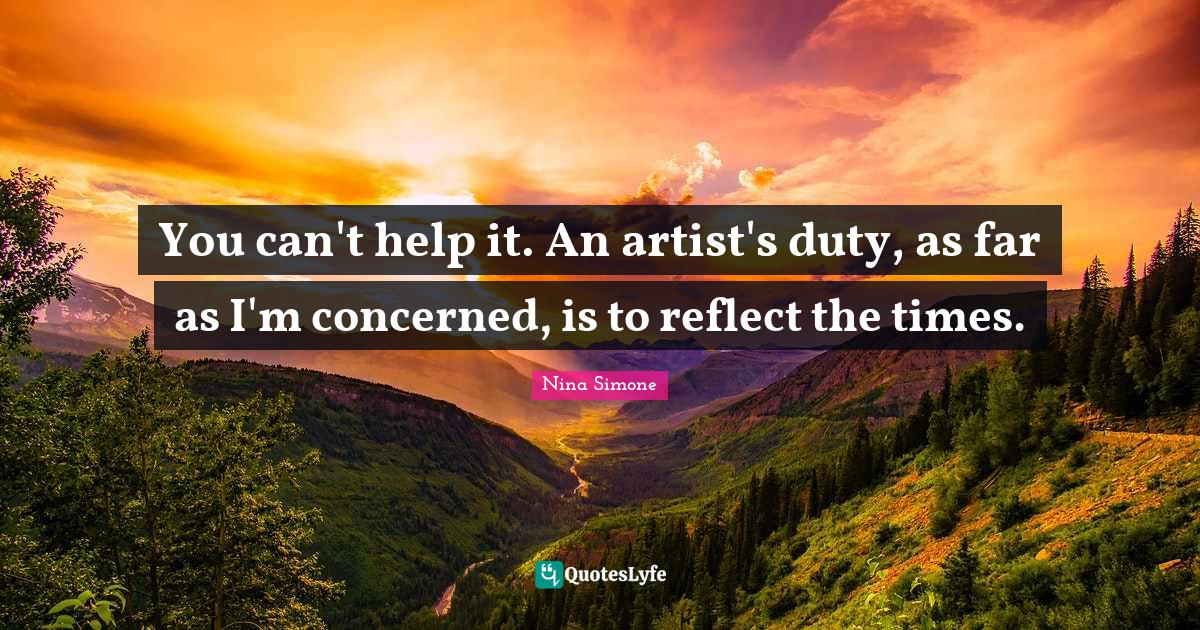 Nina Simone Quotes: You can't help it. An artist's duty, as far as I'm concerned, is to reflect the times.
