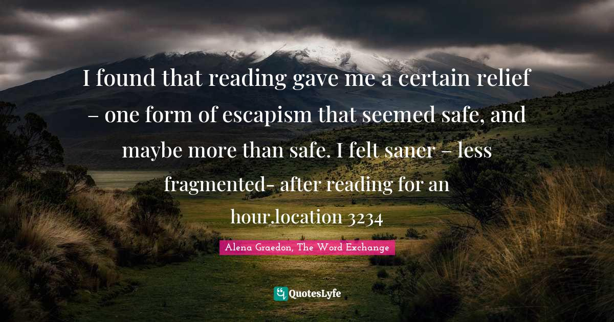 Alena Graedon, The Word Exchange Quotes: I found that reading gave me a certain relief – one form of escapism that seemed safe, and maybe more than safe. I felt saner – less fragmented- after reading for an hour.location 3234