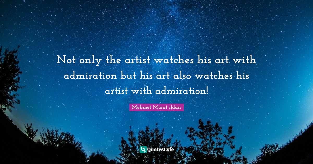 Mehmet Murat ildan Quotes: Not only the artist watches his art with admiration but his art also watches his artist with admiration!
