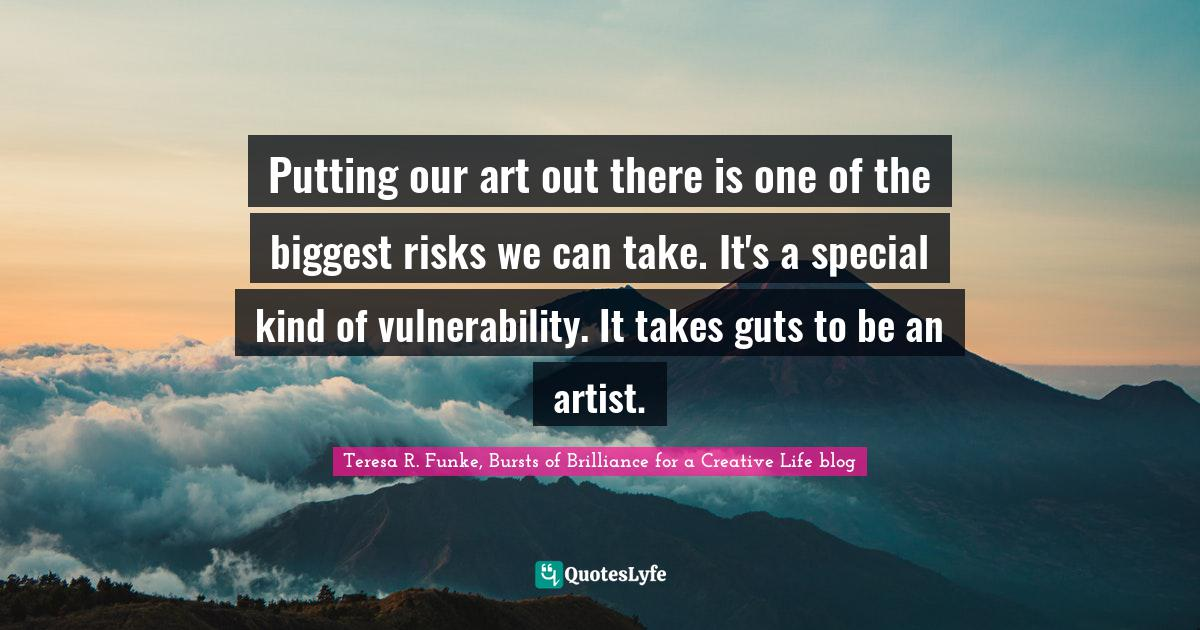 Teresa R. Funke, Bursts of Brilliance for a Creative Life blog Quotes: Putting our art out there is one of the biggest risks we can take. It's a special kind of vulnerability. It takes guts to be an artist.