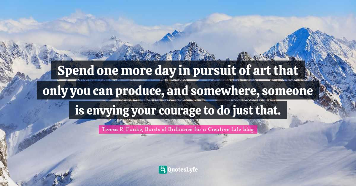 Teresa R. Funke, Bursts of Brilliance for a Creative Life blog Quotes: Spend one more day in pursuit of art that only you can produce, and somewhere, someone is envying your courage to do just that.