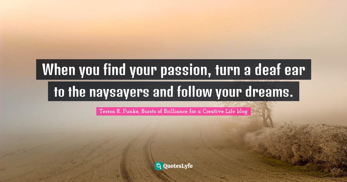 Teresa R. Funke, Bursts of Brilliance for a Creative Life blog Quotes: When you find your passion, turn a deaf ear to the naysayers and follow your dreams.