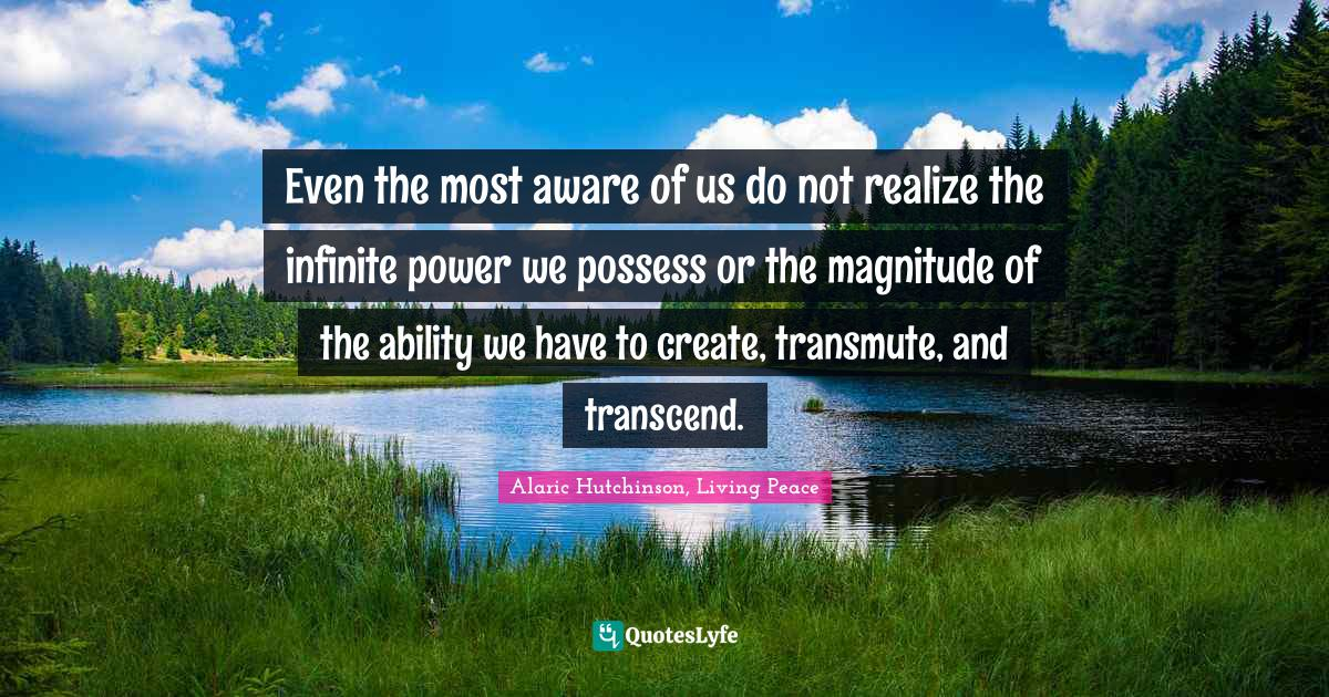 Alaric Hutchinson, Living Peace Quotes: Even the most aware of us do not realize the infinite power we possess or the magnitude of the ability we have to create, transmute, and transcend.