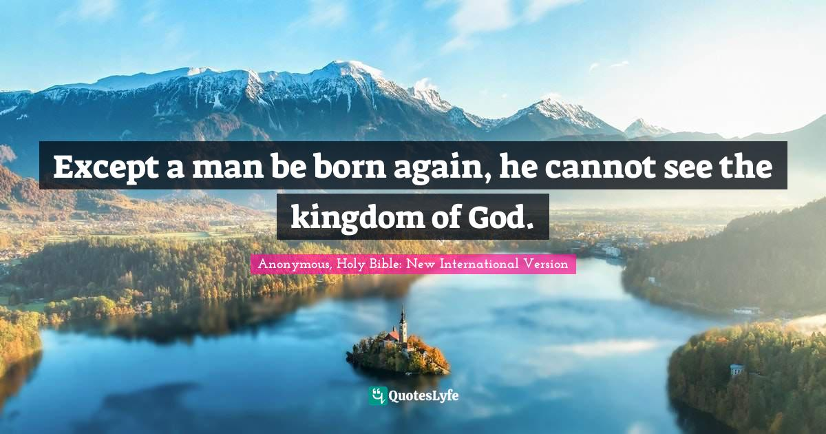 Anonymous, Holy Bible: New International Version Quotes: Except a man be born again, he cannot see the kingdom of God.