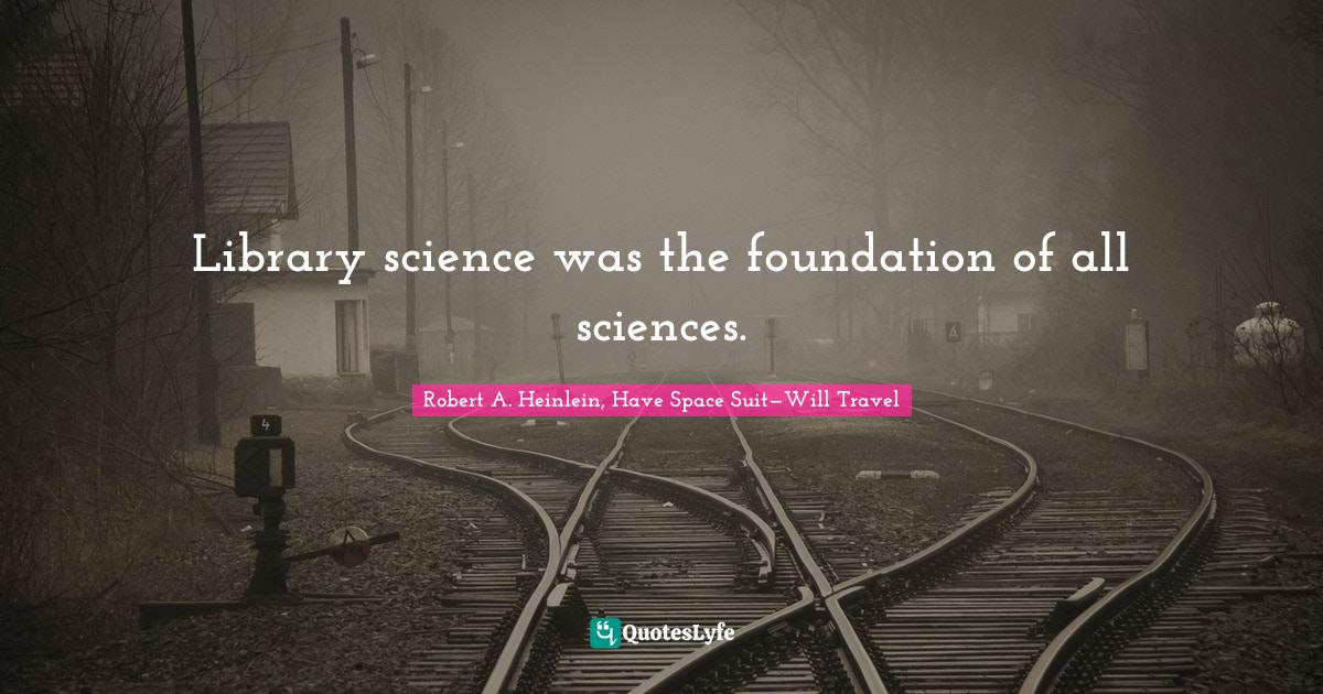 Robert A. Heinlein, Have Space Suit—Will Travel Quotes: Library science was the foundation of all sciences.