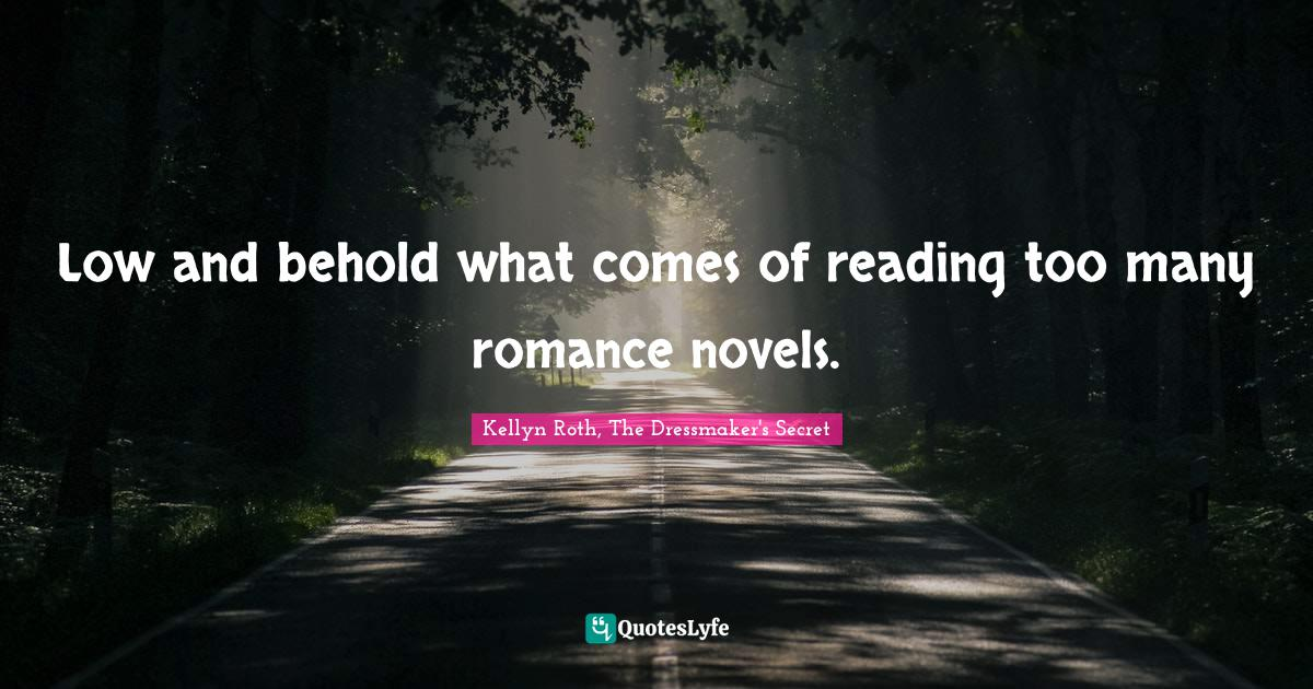 Kellyn Roth, The Dressmaker's Secret Quotes: Low and behold what comes of reading too many romance novels.