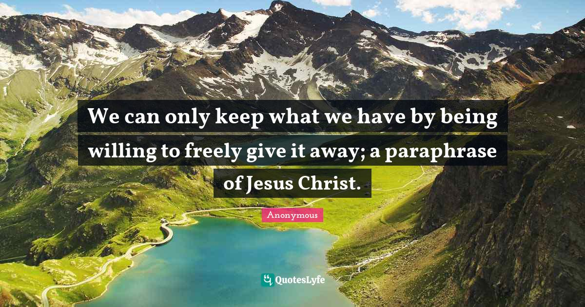 Anonymous Quotes: We can only keep what we have by being willing to freely give it away; a paraphrase of Jesus Christ.